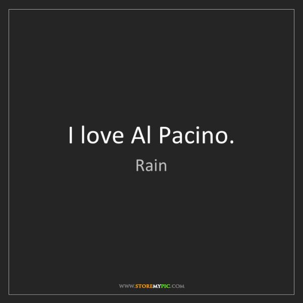 Rain: I love Al Pacino.
