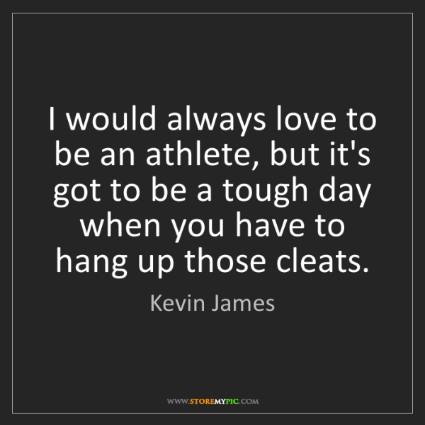 Kevin James: I would always love to be an athlete, but it's got to...