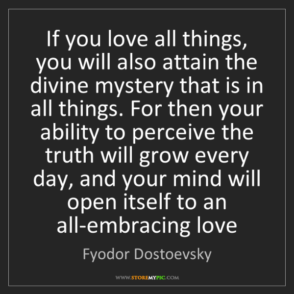 Fyodor Dostoevsky: If you love all things, you will also attain the divine...