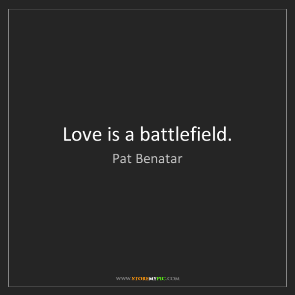 Pat Benatar: Love is a battlefield.