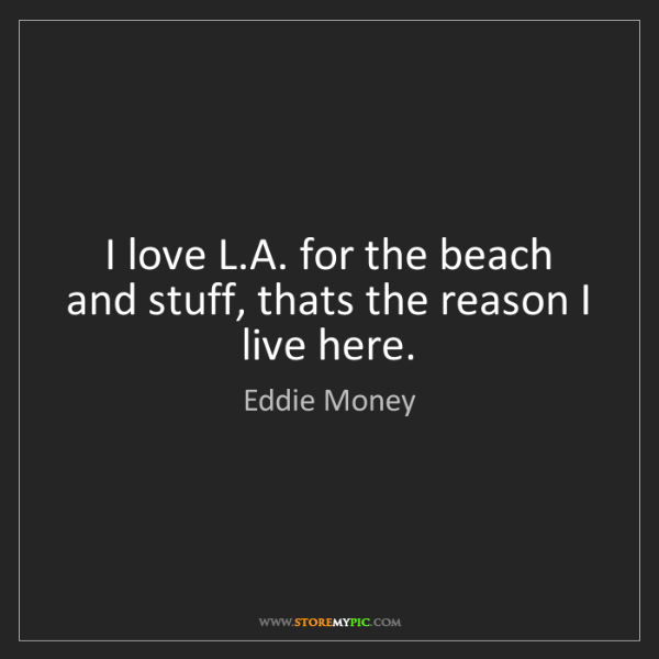 Eddie Money: I love L.A. for the beach and stuff, thats the reason...