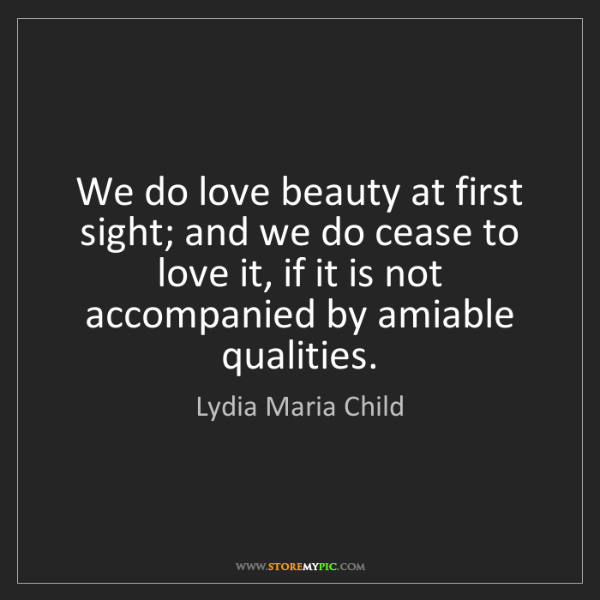 Lydia Maria Child: We do love beauty at first sight; and we do cease to...