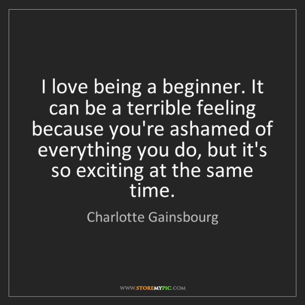 Charlotte Gainsbourg: I love being a beginner. It can be a terrible feeling...