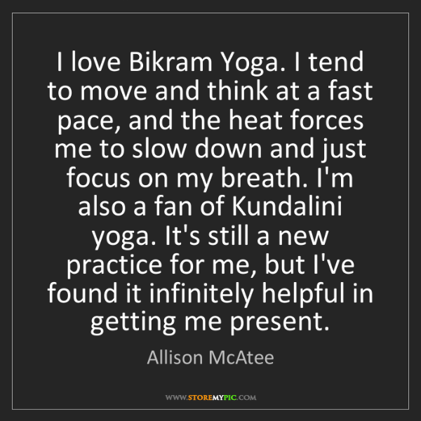 Allison McAtee: I love Bikram Yoga. I tend to move and think at a fast...