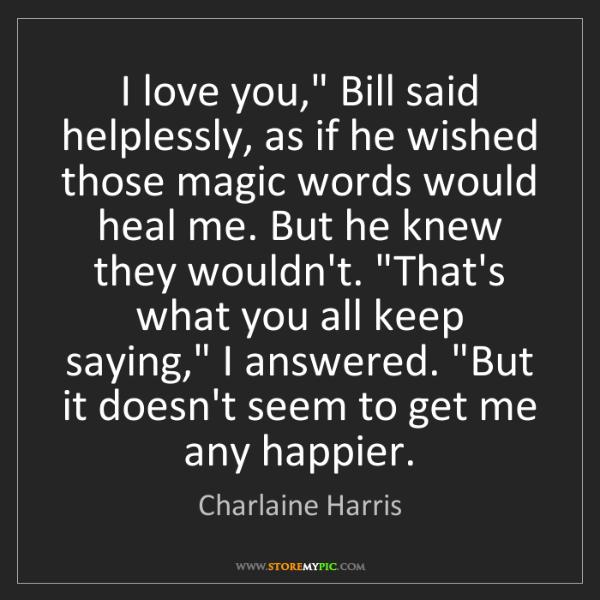 "Charlaine Harris: I love you,"" Bill said helplessly, as if he wished those..."