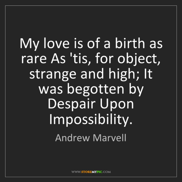 Andrew Marvell: My love is of a birth as rare As 'tis, for object, strange...