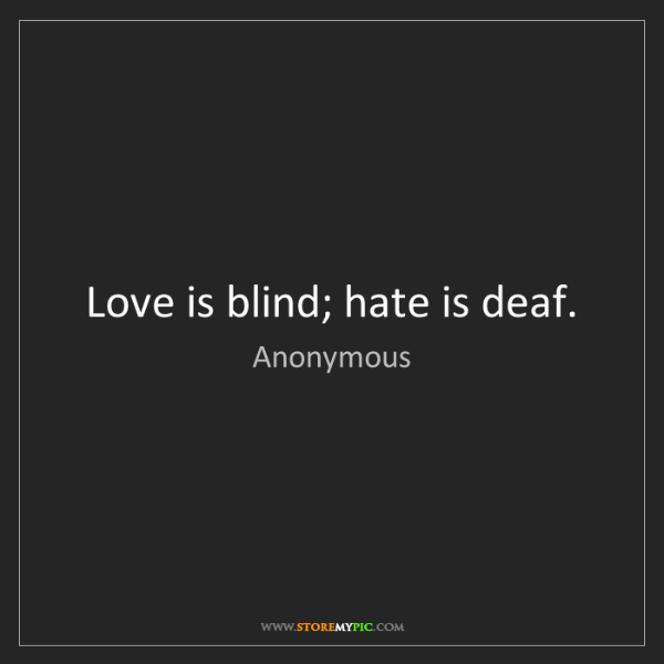 Anonymous: Love is blind; hate is deaf.