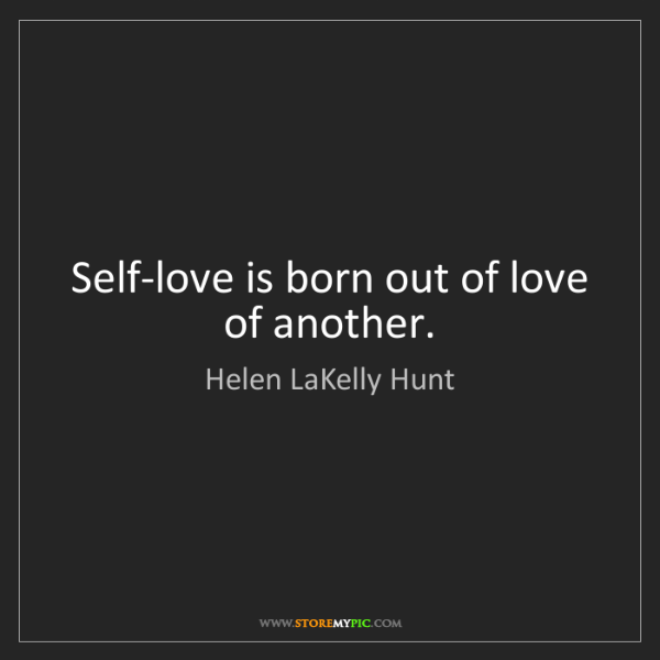 Helen LaKelly Hunt: Self-love is born out of love of another.