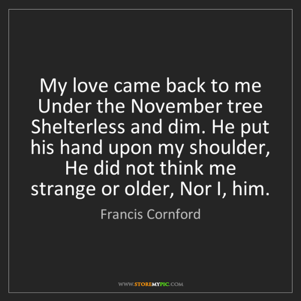 Francis Cornford: My love came back to me Under the November tree Shelterless...