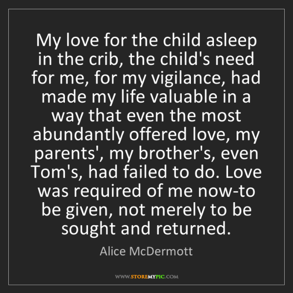 Alice McDermott: My love for the child asleep in the crib, the child's...
