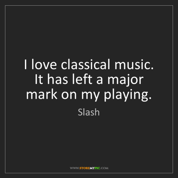 Slash: I love classical music. It has left a major mark on my...