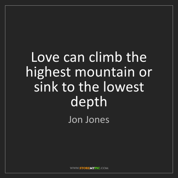 Jon Jones: Love can climb the highest mountain or sink to the lowest...