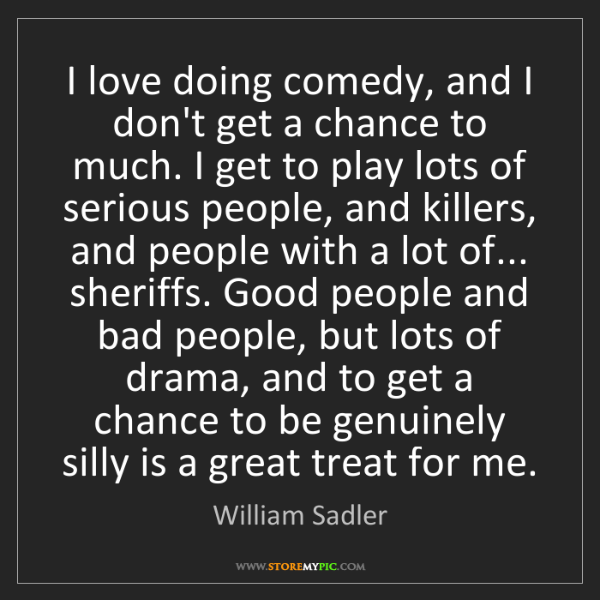 William Sadler: I love doing comedy, and I don't get a chance to much....
