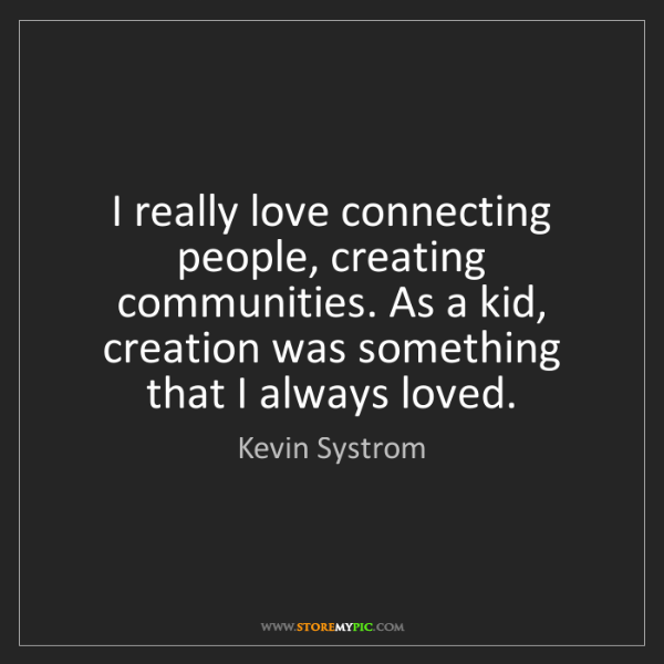Kevin Systrom: I really love connecting people, creating communities....