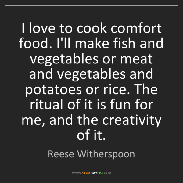 Reese Witherspoon: I love to cook comfort food. I'll make fish and vegetables...
