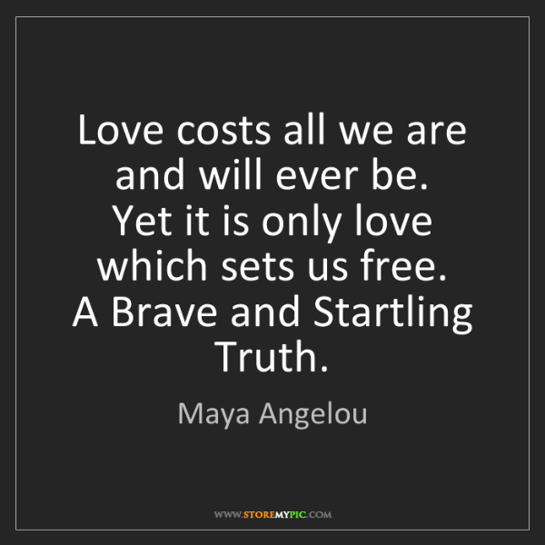 Maya Angelou: Love costs all we are  and will ever be.  Yet it is only...