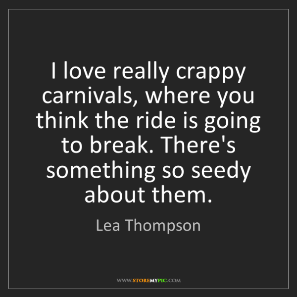 Lea Thompson: I love really crappy carnivals, where you think the ride...