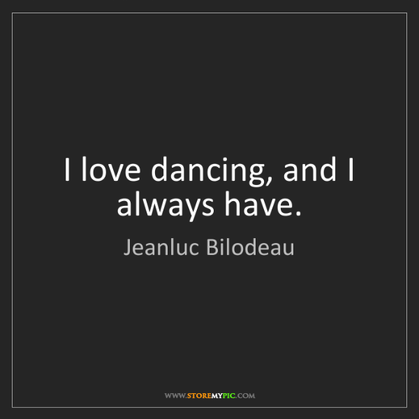 Jeanluc Bilodeau: I love dancing, and I always have.