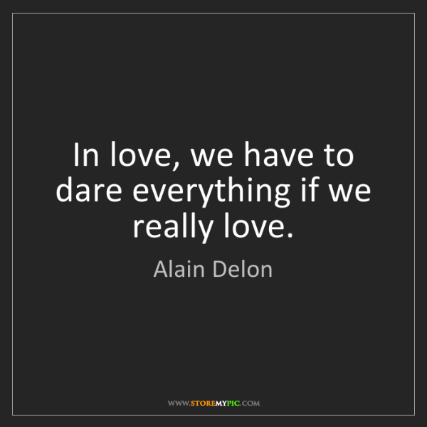 Alain Delon: In love, we have to dare everything if we really love.