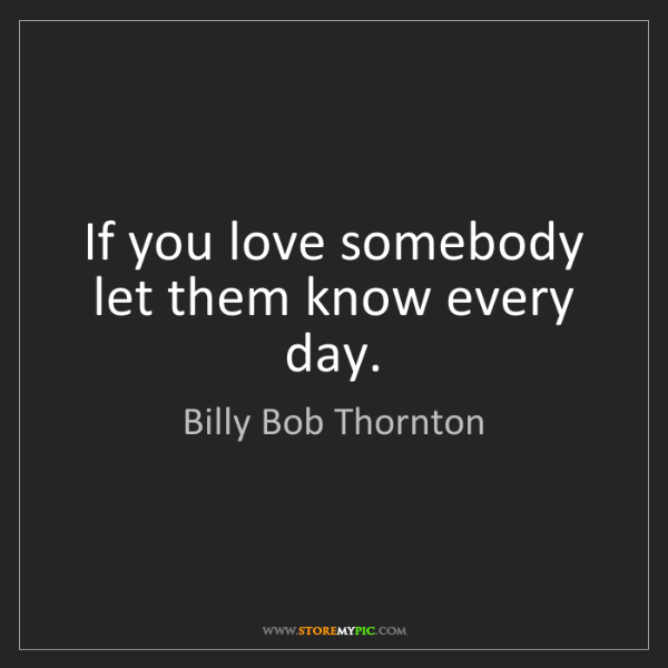 Billy Bob Thornton: If you love somebody let them know every day.