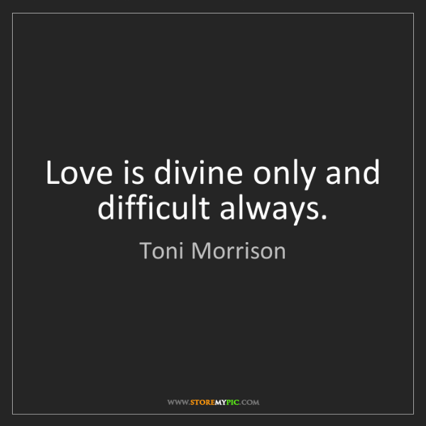 Toni Morrison: Love is divine only and difficult always.