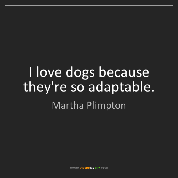 Martha Plimpton: I love dogs because they're so adaptable.