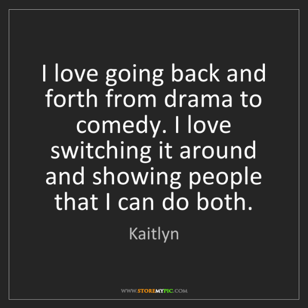 Kaitlyn: I love going back and forth from drama to comedy. I love...