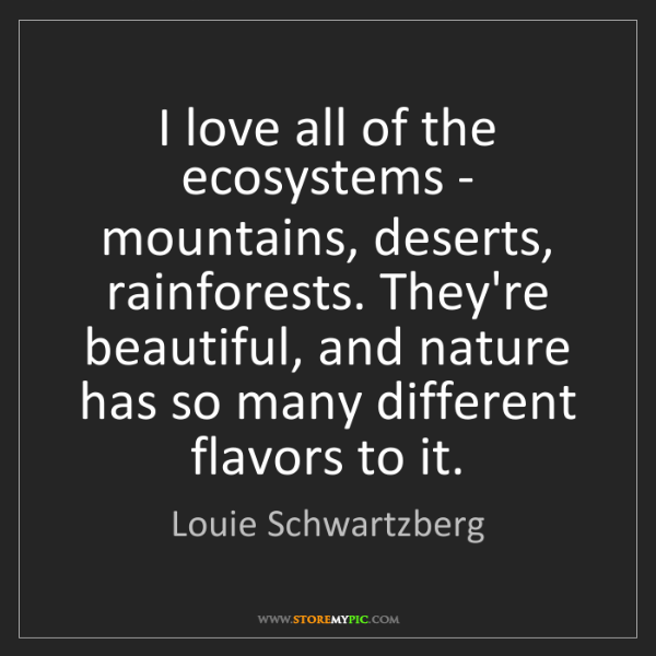 Louie Schwartzberg: I love all of the ecosystems - mountains, deserts, rainforests....