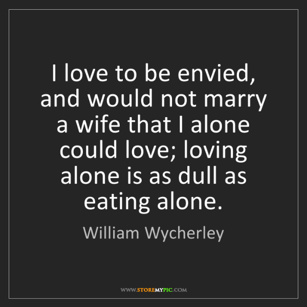 William Wycherley: I love to be envied, and would not marry a wife that...