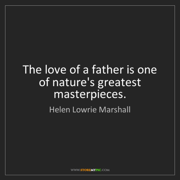 Helen Lowrie Marshall: The love of a father is one of nature's greatest masterpieces.