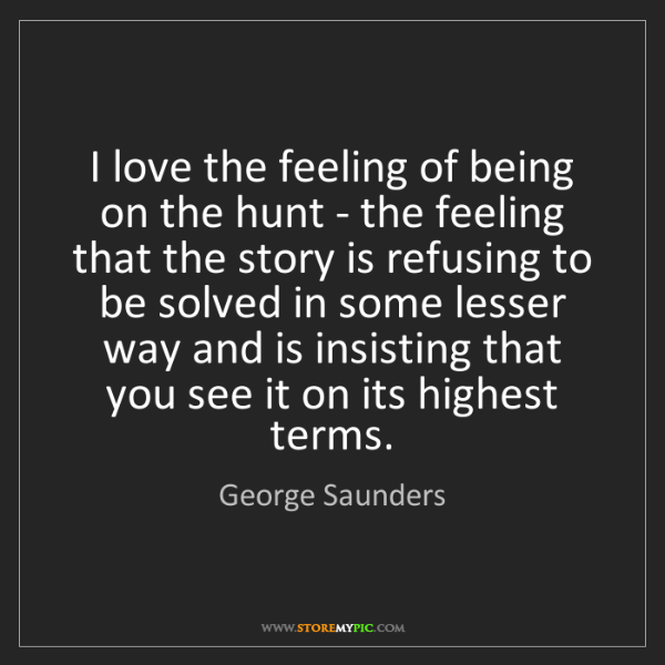 George Saunders: I love the feeling of being on the hunt - the feeling...