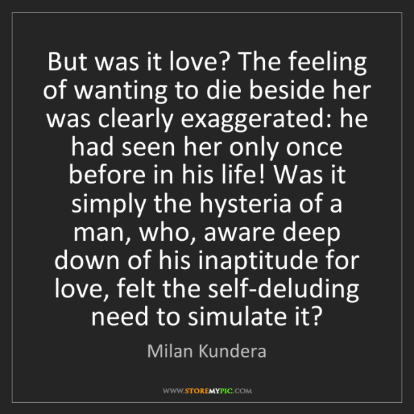 Milan Kundera: But was it love? The feeling of wanting to die beside...