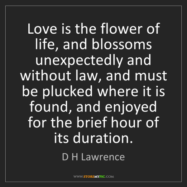 D H Lawrence: Love is the flower of life, and blossoms unexpectedly...