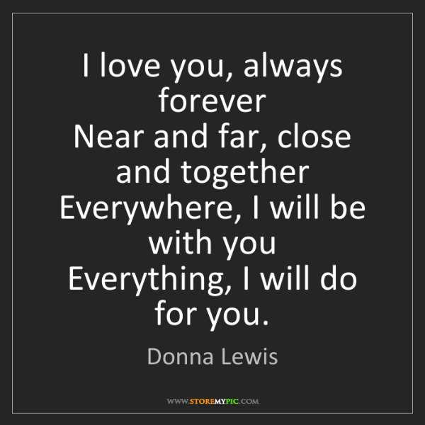 Donna Lewis: I love you, always forever  Near and far, close and together...