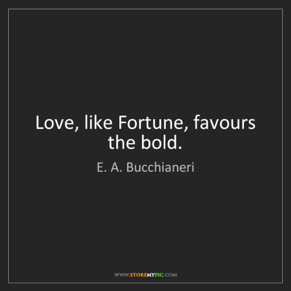 E. A. Bucchianeri: Love, like Fortune, favours the bold.