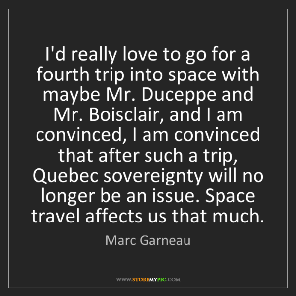 Marc Garneau: I'd really love to go for a fourth trip into space with...