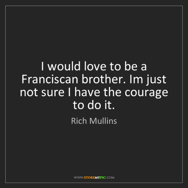 Rich Mullins: I would love to be a Franciscan brother. Im just not...