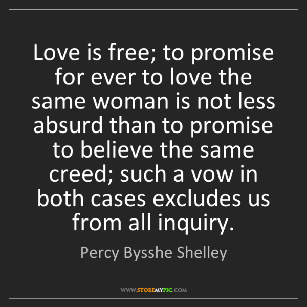 Percy Bysshe Shelley: Love is free; to promise for ever to love the same woman...
