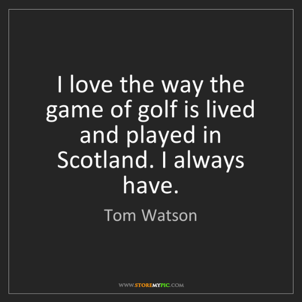 Tom Watson: I love the way the game of golf is lived and played in...