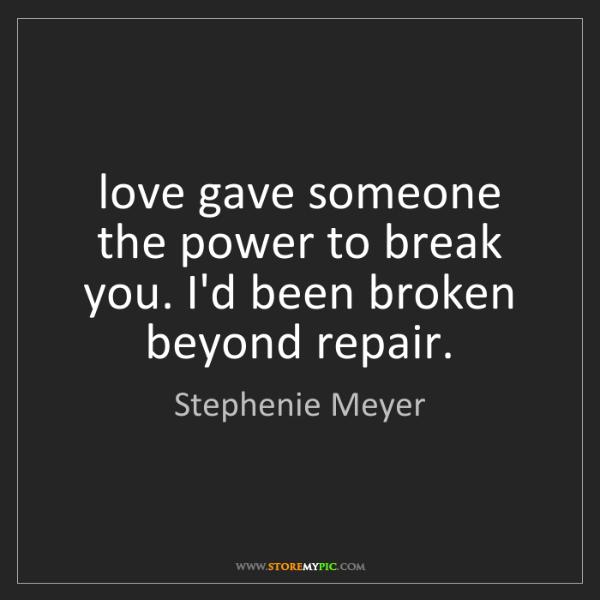 Stephenie Meyer: love gave someone the power to break you. I'd been broken...