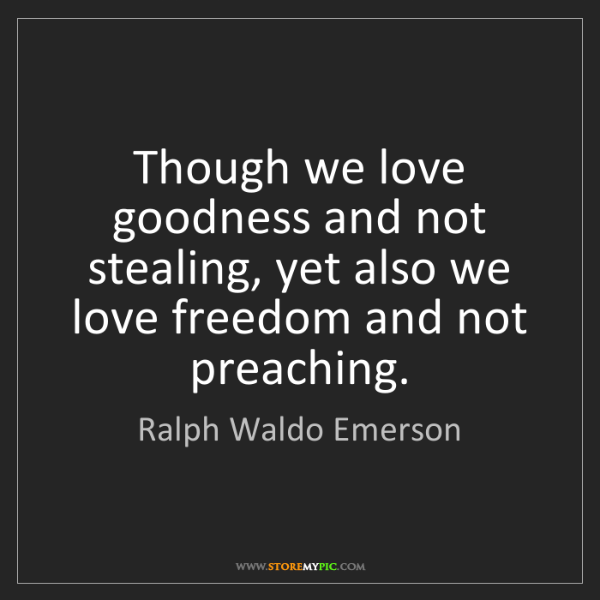 Ralph Waldo Emerson: Though we love goodness and not stealing, yet also we...