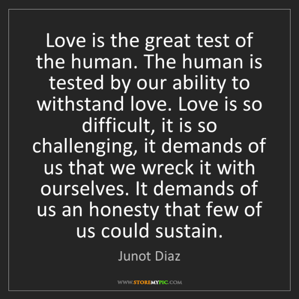 Junot Diaz: Love is the great test of the human. The human is tested...