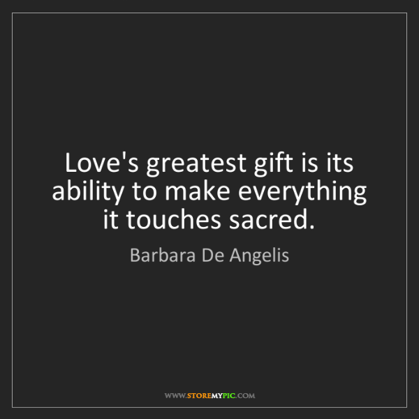 Barbara De Angelis: Love's greatest gift is its ability to make everything...