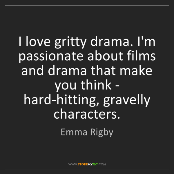 Emma Rigby: I love gritty drama. I'm passionate about films and drama...