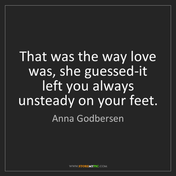 Anna Godbersen: That was the way love was, she guessed-it left you always...