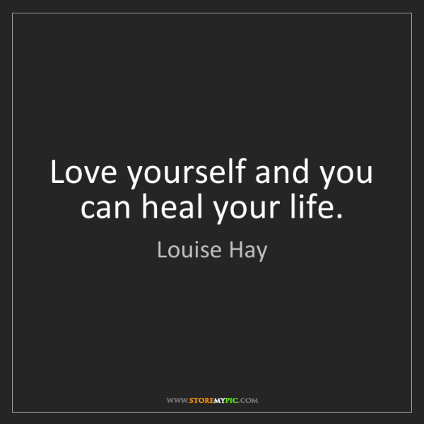 Louise Hay: Love yourself and you can heal your life.