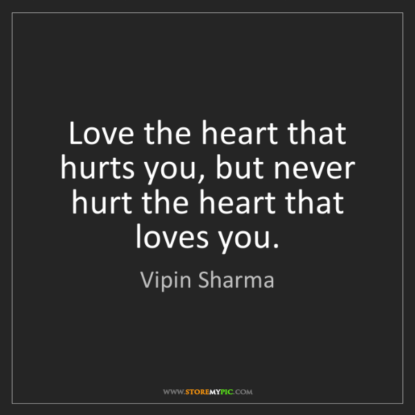 Vipin Sharma: Love the heart that hurts you, but never hurt the heart...