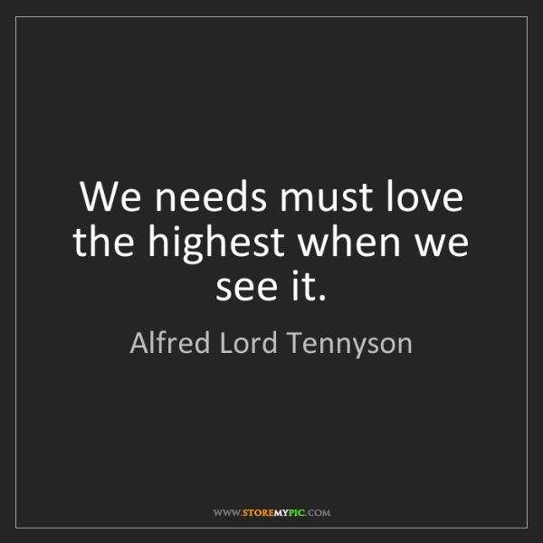 Alfred Lord Tennyson: We needs must love the highest when we see it.