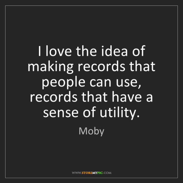 Moby: I love the idea of making records that people can use,...