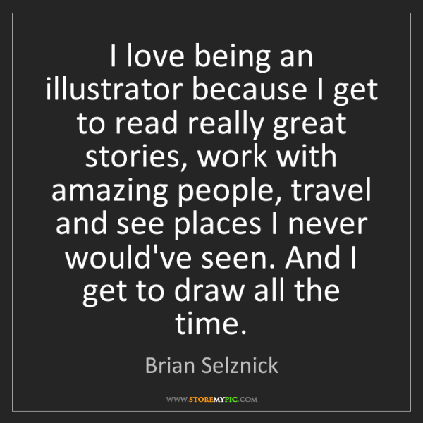Brian Selznick: I love being an illustrator because I get to read really...